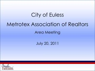 City of Euless Metrotex  Association of Realtors Area Meeting July 20, 2011