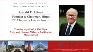 Gerald D. Hines Founder & Chairman, Hines 2013 Industry Leader Award Tuesday, April 30 th , 4:45-6:00pm Abby and Ho