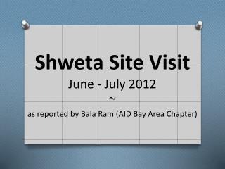 Shweta Site Visit June - July 2012 ~ as reported by Bala Ram (AID Bay Area Chapter)