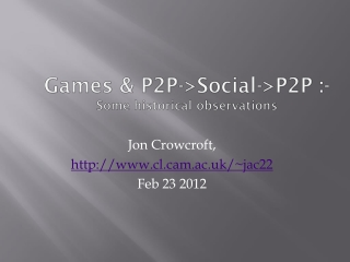 Games & P2P->Social->P2P :- Some historical observations