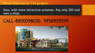 Nimai  Place sector 114  gurgaon .  Now, with more attractive schemes. Pay only 30% and own a shop. CALL-8800098030, 99