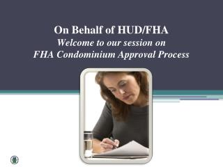 On  Behalf of  HUD/FHA  Welcome  to our session  on FHA Condominium  Approval Process