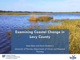 Examining Coastal Change in Levy County Sean Reiss and Kevin  Szatmary University of Florida, Department of Urban and Re