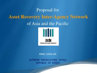 Proposal for Asset Recovery Inter-Agency Network of Asia and the Pacific PARK, SANG JIN SUPREME  PROSECUTORS'  OFFICE R