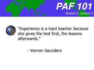 """Experience is a hard teacher because she gives the test first, the lessons afterwards.""  	- Vernon Saunders"