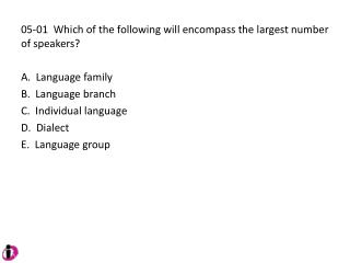 05-01  Which of the following will encompass the largest number of speakers?   Language family   Language branch   Indiv