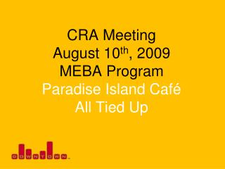 CRA Meeting August 10 th , 2009 MEBA Program Paradise Island Café All Tied Up