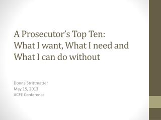 A Prosecutor's Top Ten:  What I want, What I need and What I can do without