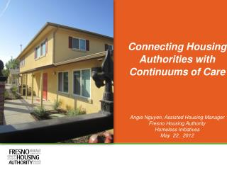 Connecting Housing Authorities with Continuums of Care  Angie Nguyen, Assisted Housing Manager Fresno Housing Authority