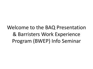 Welcome to the BAQ Presentation & Barristers Work Experience Program (BWEP) Info Seminar