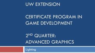 UW Extension Certificate Program in Game Development 2 nd quarter: Advanced Graphics