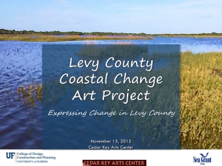 Levy County Coastal Change Art Project Expressing Change in Levy County November 15, 2013 Cedar Key Arts Center