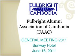 Fulbright Alumni Association of Cambodia (FAAC) GENERAL MEETING 2011 Sunway Hotel June 16, 2011