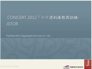 CONCERT 2012 下半年 資料庫教育訓練 -     JSTOR  FlySheet  Info-Aggregate Services Co. Ltd.