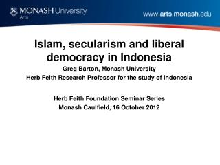 Islam, secularism and liberal democracy in Indonesia  Greg Barton, Monash University Herb  Feith  Research Professor fo