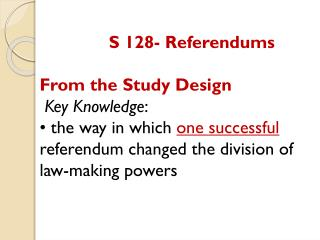 S  128-  Referendums From the Study Design   Key Knowledge :   •  the way in which  one successful  referendum changed