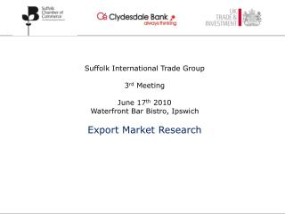 Suffolk International Trade Group 3 rd  Meeting June 17 th  2010 Waterfront Bar Bistro, Ipswich Export Market Research