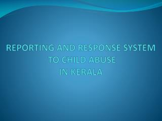 REPORTING  AND RESPONSE SYSTEM TO  CHILD ABUSE  IN KERALA