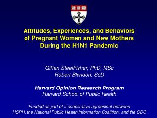 Attitudes, Experiences, and Behaviors of Pregnant Women and New Mothers During the H1N1 Pandemic Gillian SteelFisher, Ph