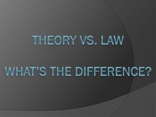 Theory vs. Law What's the difference?