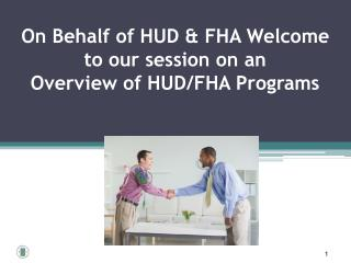 On Behalf of HUD & FHA Welcome to our session on an Overview of HUD/FHA Programs