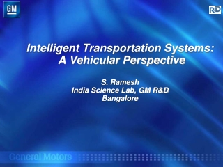 Intelligent Transportation Systems:  A Vehicular Perspective S.  Ramesh India Science Lab, GM R&D Bangalore