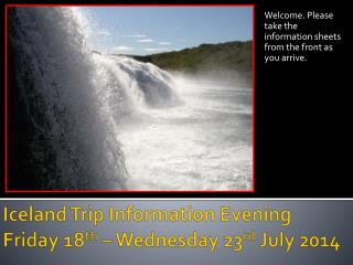 Iceland Trip Information Evening Friday 18 th  – Wednesday 23 rd  July 2014