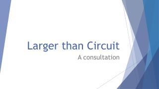 Larger than Circuit