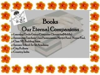 Books Our  Eternal Companions  Learning Circle Group : Computer  Chronicles(Middle)  Sponsoring Teachers :  Uma Parasura