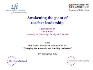 Awakening the giant of  teacher leadership  a presentation by David Frost University of Cambridge Faculty of Education a