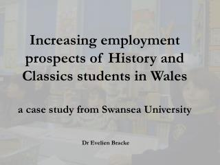Increasing employment prospects of History and Classics students in Wales  a case study from Swansea University
