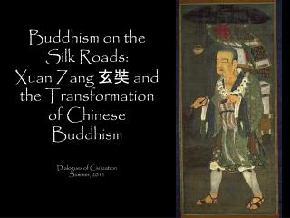 Buddhism on the Silk Roads: Xuan Zang 玄 奘  and the Transformation of Chinese Buddhism Dialogues of Civilization Summer,