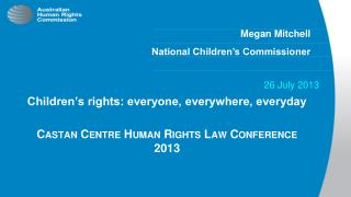 Children's rights: everyone, everywhere, everyday Castan  Centre Human Rights Law Conference 2013