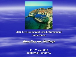 2012 Environmental Law Enforcement  Conference Guarding our Heritage 3 rd  – 7 th   July 2012 DUBROVNIK - CROATIA