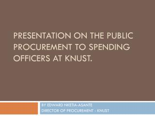 Presentation on the PUBLIC PROCUREMENT TO SPENDING OFFICERS AT KNUST.