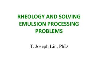 RHEOLOGY AND SOLVING EMULSION PROCESSING PROBLEMS T. Joseph Lin, PhD