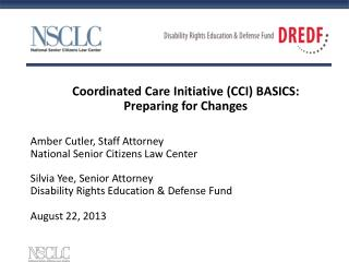 Coordinated Care Initiative (CCI) BASICS: Preparing for Changes  Amber Cutler, Staff Attorney National Senior Citizens L