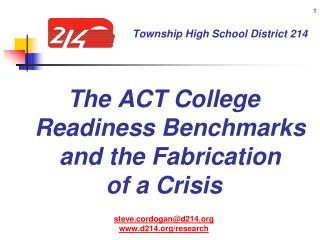 The ACT College Readiness Benchmarks and the Fabrication of a Crisis steve.cordogan@d214.org www.d214.org/research