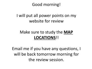 Good morning!  I will put all power points on my website for review Make sure to study the  MAP LOCATIONS !!