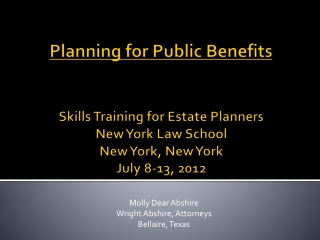 Planning for Public Benefits Skills Training for Estate Planners New York Law School New York, New York July 8-13, 2012