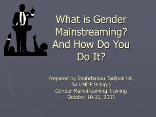 What is Gender Mainstreaming? And How Do You Do It? Prepared by Shahrbanou Tadjbakhsh,  for UNDP Belarus Gender Mainstre
