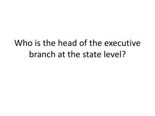 Who is the head of the executive branch at the state level?