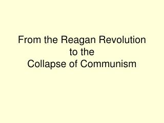 From the Reagan Revolution to the  Collapse of Communism