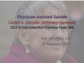 Physician-Assisted Suicide Carter  v. Canada (Attorney General ) 2012  British Columbia Supreme Court  886