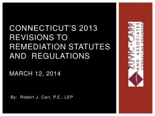 Connecticut's 2013  Revisions to Remediation Statutes and  Regulations March 12, 2014