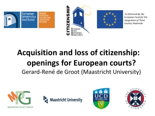 Acquisition and loss of citizenship: openings for European courts? Gerard-René de Groot (Maastricht University)