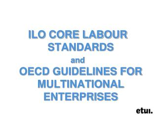ILO CORE LABOUR STANDARDS  and OECD GUIDELINES FOR MULTINATIONAL ENTERPRISES