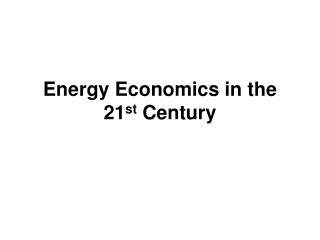 Energy Economics in the 21 st Century