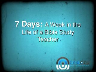 7 Days:  A Week in the Life of a Bible Study Teacher