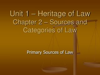 Unit 1 – Heritage of Law Chapter 2 – Sources and Categories of Law
